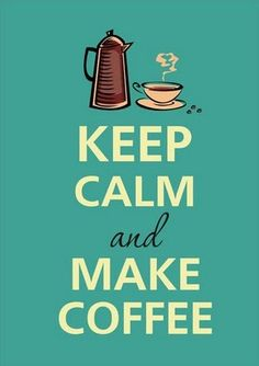 Keep calm and make coffee :)