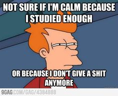 Totally describes my mood right now as I'm about to take this exam!