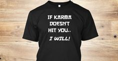 You know the old saying about Karma. Well if she doesn't, someone else is bound to! From: TheSassyZone.com #TheSassyZone #sassy #karma #karmasabitch #ilovekarma #karmasgonnagetyou #hitbykarma #ifkarmadoesntgetyou   Discover If Karma Doesn't Hit You T-Shirt from TheSassyZone, a custom product made just for you by Teespring. With world-class production and customer support, your satisfaction is guaranteed.