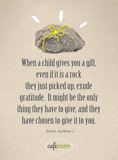 when a child gives you a gift, even if it is a rock they just picked up, exude gratitude. it may be the only thing they have to give, and they have chosen to give it to you - Dean Jackson quotes Life Quotes Love, Quotes To Live By, Me Quotes, Quotable Quotes, Wisdom Quotes, Cheesy Quotes, Baby Quotes, Quotes For Kids, Great Quotes