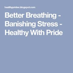 Better Breathing - Banishing Stress - Healthy With Pride