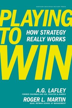 Playing to Win: How Strategy Really Works - A.G. Lawley & Roger L. Martin
