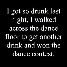 I got so drunk last night, I walked across the dance floor to get another drink and won the dance contest.