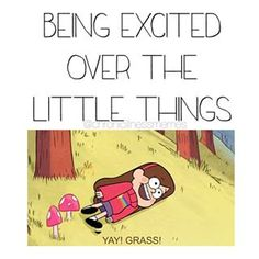 Being excited over the little things.