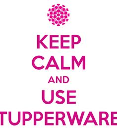 tupperware+pictures | KEEP CALM AND USE TUPPERWARE