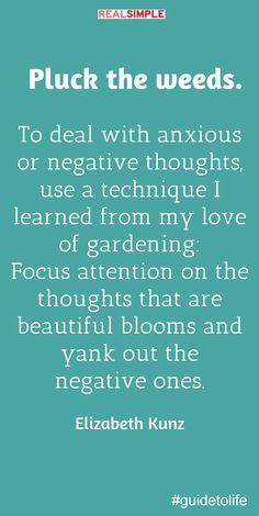 Focus your attention on the thoughts that are beautiful blooms and yank out the negative ones.