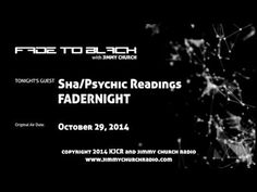 Ep.151 FADE to BLACK Jimmy Church w/ Sha, Psychic Readings LIVE on air - Published on Nov 13, 2014 Day four of Halloween week and it's FADERNIGHT...we have the very gifted Sha with us for the entire show...and she does 2.5 straight hours of live readings from callers all around the world. She even does a reading on the Malibu DUWB that must be heard!!! At the beginning of the show we have a caller named John claiming to be John Titor...is he? #f2b #KGRA