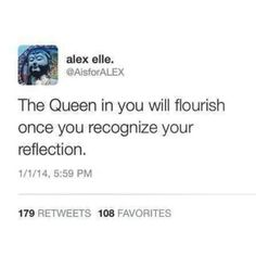 The Queen in you will flourish once you recognize your reflection.