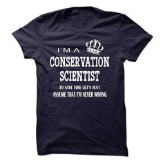 """i am  a CONSERVATION SCIENTIST - """"i am a CONSERVATION SCIENTIST, to save time lets just assume that i am never wrong """" shirt is MUST have. Show it off proudly with this tee! (Scientist Tshirts)"""