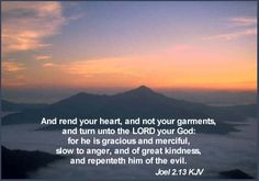 And rend your heart, and not your garments, and turn unto the LORD your God: for he is gracious and merciful, slow to anger, and of great kindness, and repenteth him of the evil. Joel 2:13