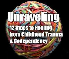 Self Love U: Unraveling: The 12 Steps to Healing From Childhood Trauma & Codependency http://self-love-u.blogspot.com/2013/12/unraveling-12-steps-to-healing-from.html