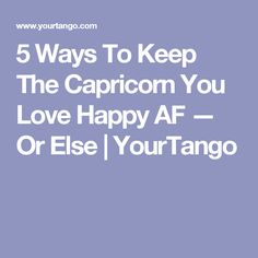 5 Ways To Keep The Capricorn You Love Happy AF — Or Else | YourTango