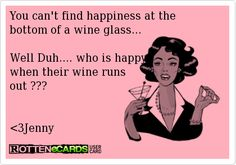 You can't find happiness at the bottom of a wine glass...Well Duh.... who is happy when their wine runs out ???