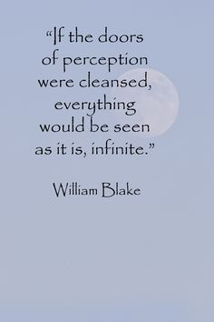 40 memorable quotations - Doors of perception (William Blake)    http://www.examiner.com/article/forty-quotations-for-writing-inspiration