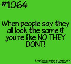 That's what I do when my friends say that...and they're K-Pop fans too... They should know the difference.
