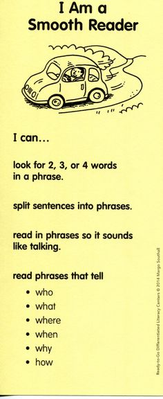 In Fluency lessons students practice reading with phrasing using the analogy of a Smooth Reader (driver). They compare this to reading the same passage as a Bumper Car Reader (stop and go) in order to self-monitor. (Bookmark and chart are found in Ready-to-Go Differentiated Literacy Centers by Margo Southall, Grade 2, Scholastic) Diy School, School Stuff, School Ideas, Teaching Reading, Guided Reading, Teaching Ideas, Reading Groups, Reading Strategies, Reading Recovery