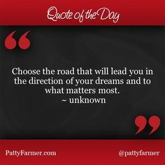"""""""Choose the road that will lead you in the direction of your dreams and to what matters most. ~ unknown"""