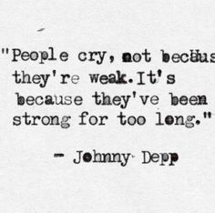 "I haven't cried in so many months, I know it's building but I want to say I love this quote by: Johnny Depp Quote. Oh my God, yes. Yes. I need a board just for Johnny. He's just that DEPP. Get it? Like ""deep! Amazing Quotes, Cute Quotes, Great Quotes, Quotes To Live By, Deep Quotes, Quotes For Being Strong, Quotes For Me, Long Sad Quotes, Strong People Quotes"