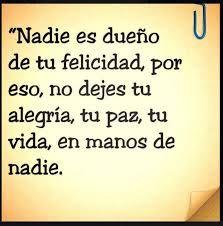 """""""Nadie es dueño de tu felicidad por eso, no dejes tu alegría, tu paz, tu vida, en manos de nadie. ♥"""