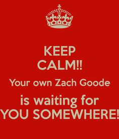 KEEP CALM!! Your own Zach Goode is waiting for YOU SOMEWHERE! Yes, I've found mine! And dare I say it, he is BETTER than Zach... ;)