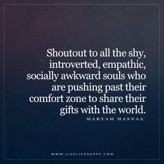 Live Life Happy: Shoutout to all the shy, introverted, empathic, socially awkward souls who are pushing past their comfort zone to share their gifts with the world. - Maryam Hasnaa