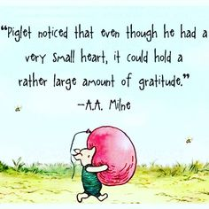 """""""Piglet noticed that even though he had a very small heart, it could hold a rather large aount of gratitude."""" -- Winnie the Pooh (A. Milne) …shared by Vivikene Winnie The Pooh Quotes, Winnie The Pooh Friends, Piglet Quotes, Quotable Quotes, Me Quotes, Thank You Quotes, Qoutes, Yoga Quotes, Friend Quotes"""