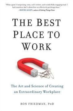 The Best Place to Work: The Art and Science of Creating an Extraordinary Workplace by Ron Friedman, PhD | 9780399165597 | Hardcover | Barnes & Noble