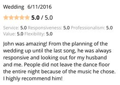 Check out this review for the services we provided at a Wedding on 6/11/2016:  John was amazing! From the planning of the wedding up until the last song, he was always responsive and looking out for my husband and me. People did not leave the dance floor the entire night because of the music he chose. I highly recommend him!  See all of our reviews on WeddingWire: http://wed.li/1UtNt0P