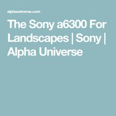 The Sony a6300 For Landscapes   Sony   Alpha Universe