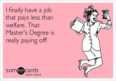 I finally have a job that pays less than welfare. That Master's Degree is really paying off!