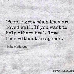 """People grow when they are loved well.  If you want to help others heal, love them without an agenda""  Mike McHargue"