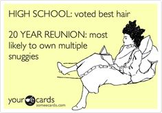 HIGH SCHOOL: voted best hair 20 YEAR REUNION: most likely to own multiple snuggies.   Courtesy Hello Ecard   someecards.com