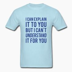 I Can Explain It For You But I Can't Understand It For You T-shirt.