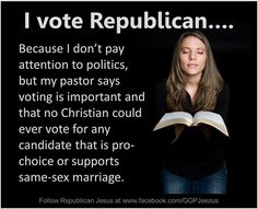 Because I don't pay attention to politics...because her pastor says to vote a certain way...to deny a woman her right to choose...so wrong on so many levels.