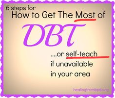HealingFromBPD.org: 6 Ways To Get The MOST out of DBT (Dialectical Behavior Therapy)...What happens in DBT? How do I self-teach if DBT is not available?