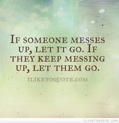 If someone messes up, let it go. If they keep messing up, let them go.