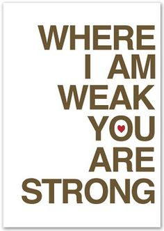 Where I am weak, you are strong.