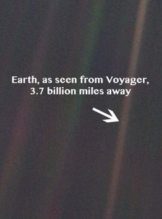 Earth, the Pale Blue Dot. That little dot is us. Thank Carl Sagan for having this picture taken from Voyager.