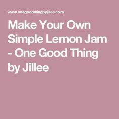 Make Your Own Simple Lemon Jam - One Good Thing by Jillee Lemon Joy, Best Cut Of Steak, Cheap Steak, Blender Soup, Tomato Soup Recipes, Juicy Steak, Make Your Own, How To Make, Tomato Basil