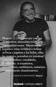 """Mujeres... Estaban por encima de nosotros, planeaban mejor y se organizaban mejor. Mientras los hombres veían el fútbol o bebían cerveza o jugaban a los bolos, ellas, las mujeres, pensaban en nosotros, concentrándose, estudiando, decidiendo, si aceptarnos, descartarnos, cambiarnos, matarnos o simplemente abandonarnos. Al final no importaba, hicieran lo que hicieran, acabábamos locos y solos."""" - Ch. Bukowski,"""