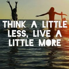 Think a little less... quote life live lifequote