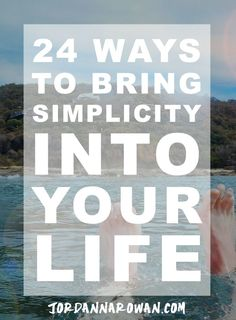 24 Ways to Bring Simplicity Into Your Life: Life can get a little crazy sometimes when it comes to work, school, and social obligations. Here's how I bring a little sanity and simplicity back into the mix.