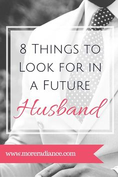 "8 Things to Look for in a Future Husband. What are you looking for in a future husband? Here is a ""husband list"" to get you thinking about the qualities you would like in a future husband. A godly relationship is God's plan for you!"