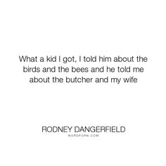 """Rodney Dangerfield - """"What a kid I got, I told him about the birds and the bees and he told me about the..."""". funny, humour, infidelity, sexuality, parenting, parenthood"""