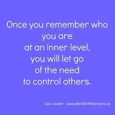 Once you remember who you are at an inner level will let go of the need to control others. - Lisa Layden - www.MindShiftMoments.ca  #MindShift, #MindSet