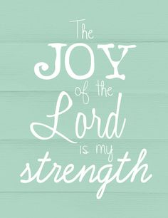 The joy of the Lord is my strength. Nehemiah 8:10
