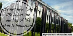 It's not how long life is but the quality of life that is important.