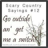 "I heard this many times.......in Charlotte, NC.  Sometimes she said ""Hickory"" switch.....It's a ""Southern Thing Ya'll--:( :("