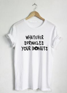Whatever Sprinkles Your Donuts Shirt - Donut Tshirts - Womans Shirt or  Unisex Tee - Food