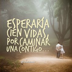 Esperaría cien #Vidas, por #Caminar una #Contigo... Y si...!!!